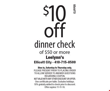 $10 off dinner check of $50 or more. Dine in, Saturday to Thursday only.Please present prior to placing order to allow server to answer questions regarding coupon. Not valid with any other discount or offer. One certificate per table. Excludes holidays. 18% Gratuity added to check prior to discount. Offer expires 11-11-16.