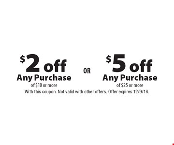 $5 off Any Purchase of $25 or more or $2 off Any Purchase of $10 or more. With this coupon. Not valid with other offers. Offer expires 12/9/16.