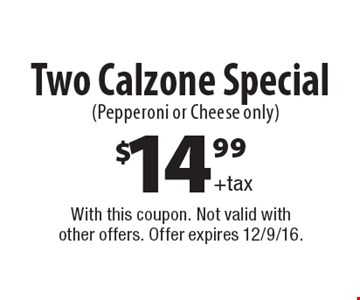 $14.99 +tax Two Calzone Special (Pepperoni or Cheese only). With this coupon. Not valid with other offers. Offer expires 12/9/16.