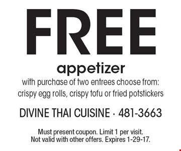 Free appetizer with purchase of two entrees choose from: crispy egg rolls, crispy tofu or fried potstickers. Must present coupon. Limit 1 per visit. Not valid with other offers. Expires 1-29-17.