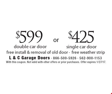 $599 double car door or $425 single car door. Free install & removal of old door - free weather strip. With this coupon. Not valid with other offers or prior purchases. Offer expires 1/27/17.