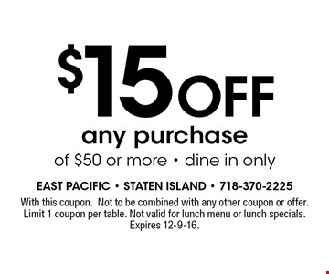 $15 Off any purchase of $50 or more - dine in only. With this coupon.Not to be combined with any other coupon or offer.Limit 1 coupon per table. Not valid for lunch menu or lunch specials. Expires 12-9-16.