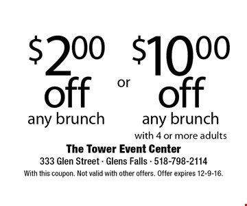 $10.00 off any brunch with 4 or more adults OR $2.00 off any brunch. With this coupon. Not valid with other offers. Offer expires 12-9-16.