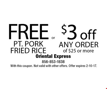 $3 off any order of $25 or more. Free pt. pork fried rice. With this coupon. Not valid with other offers. Offer expires 2-10-17.