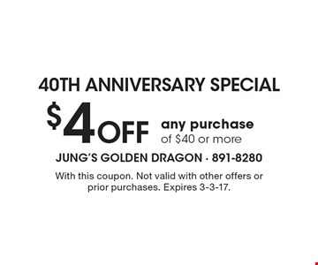 40th anniversary special! $4 off any purchase of $40 or more. With this coupon. Not valid with other offers or prior purchases. Expires 3-3-17.