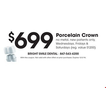$699 Porcelain Crown, no metal, new patients only, Wednesdays, Fridays & Saturdays (reg. value $1200). With this coupon. Not valid with other offers or prior purchases. Expires 12/2/16.
