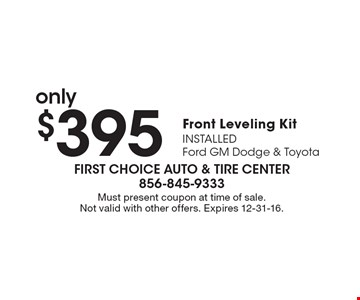 only $395 Front Leveling Kit INSTALLEDFord GM Dodge & Toyota. Must present coupon at time of sale. Not valid with other offers. Expires 12-31-16.