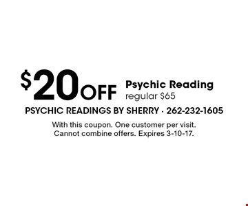 $20 Off Psychic Reading regular $65. With this coupon. One customer per visit. Cannot combine offers. Expires 3-10-17.