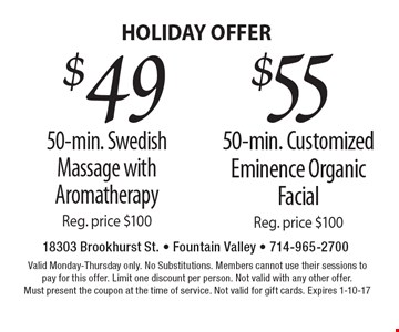 HOLIDAY OFFER $49 50-min. Swedish Massage with AromatherapyReg. price $100. $55 50-min. Customized Eminence Organic FacialReg. price $100. . Valid Monday-Thursday only. No Substitutions. Members cannot use their sessions to pay for this offer. Limit one discount per person. Not valid with any other offer. Must present the coupon at the time of service. Not valid for gift cards. Expires 1-10-17