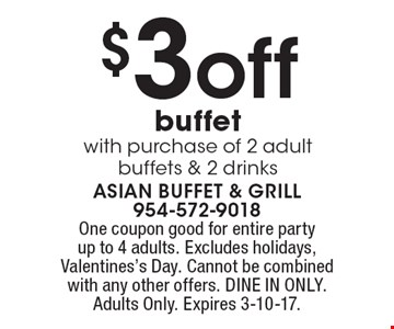$3off buffet with purchase of 2 adult buffets & 2 drinks. One coupon good for entire party up to 4 adults. Excludes holidays, Valentines's Day. Cannot be combined with any other offers. DINE IN ONLY. Adults Only. Expires 3-10-17.