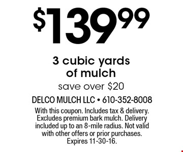 $139.993 cubic yards of mulch save over $20. With this coupon. Includes tax & delivery. Excludes premium bark mulch. Delivery included up to an 8-mile radius. Not valid with other offers or prior purchases. Expires 11-30-16.