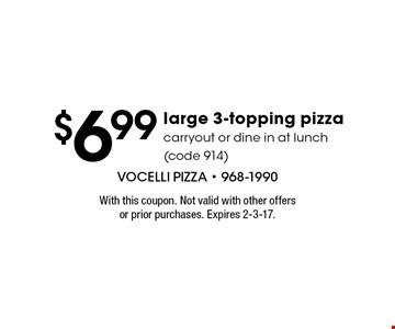 $6.99 large 3-topping pizza. Carryout or dine in at lunch (code 914). With this coupon. Not valid with other offers or prior purchases. Expires 2-3-17.