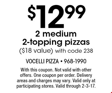 $12.99 2 medium 2-topping pizzas ($18 value) with code 238. With this coupon. Not valid with other offers. One coupon per order. Delivery areas and charges may vary. Valid only at participating stores. Valid through 2-3-17.
