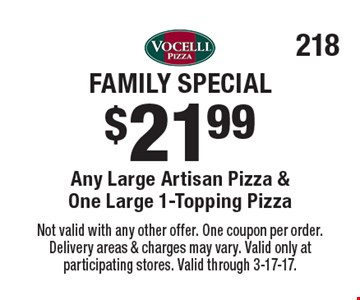 Family Special $21.99 Any Large Artisan Pizza & One Large 1-Topping Pizza. Not valid with any other offer. One coupon per order. Delivery areas & charges may vary. Valid only at participating stores. Valid through 3-17-17.