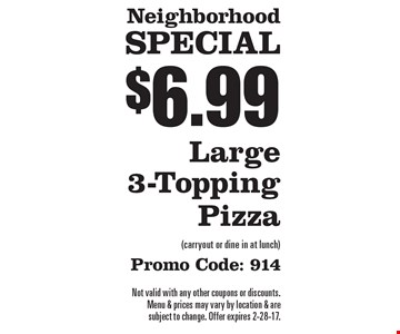 Neighborhood Special $6.99 Large 3-Topping Pizza (carryout or dine in at lunch) promo code: 914. Not valid with any other coupons or discounts. Menu & prices may vary by location & are subject to change. Offer expires 2-28-17.