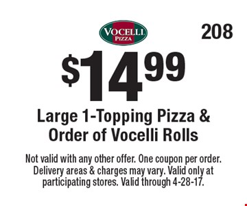 $14.99 Large 1-Topping Pizza & Order of Vocelli Rolls. Not valid with any other offer. One coupon per order. Delivery areas & charges may vary. Valid only at participating stores. Valid through 4-28-17.