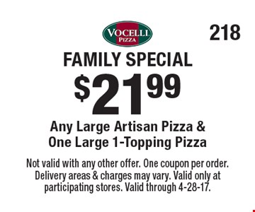 Family Special - $21.99 Any Large Artisan Pizza & One Large 1-Topping Pizza. Not valid with any other offer. One coupon per order. Delivery areas & charges may vary. Valid only at participating stores. Valid through 4-28-17.
