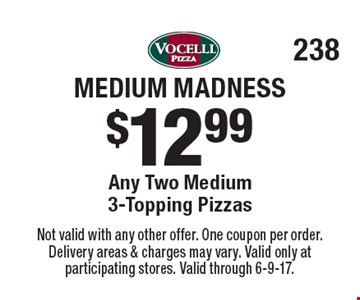 Medium Madness $12.99 Any Two Medium 3-Topping Pizzas. Not valid with any other offer. One coupon per order. Delivery areas & charges may vary. Valid only at participating stores. Valid through 6-9-17.