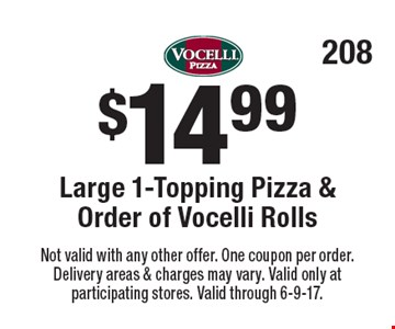 $14.99 Large 1-Topping Pizza & Order of Vocelli Rolls. Not valid with any other offer. One coupon per order. Delivery areas & charges may vary. Valid only at participating stores. Valid through 6-9-17.