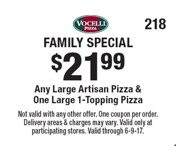 Family Special $21.99 Any Large Artisan Pizza & One Large 1-Topping Pizza. Not valid with any other offer. One coupon per order. Delivery areas & charges may vary. Valid only at participating stores. Valid through 6-9-17.