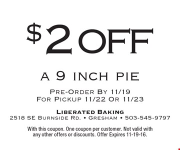 $2 off a 9 inch pie. Pre-Order By 11/19 For Pickup 11/22 Or 11/23. With this coupon. One coupon per customer. Not valid with any other offers or discounts. Offer Expires 11-19-16.