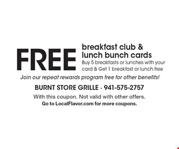 FREE breakfast club & lunch bunch cards. Buy 5 breakfasts or lunches with your card & Get 1 breakfast or lunch free Join our repeat rewards program free for other benefits! With this coupon. Not valid with other offers.Go to LocalFlavor.com for more coupons.