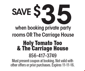 save $35 when booking private party rooms OR The Carriage House. Must present coupon at booking. Not valid with other offers or prior purchases. Expires 11-11-16.