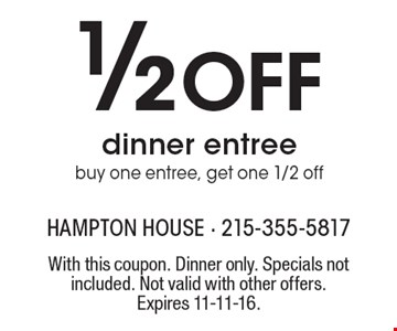 1/2 Off dinner entree. Buy one entree, get one 1/2 off. With this coupon. Dinner only. Specials not included. Not valid with other offers. Expires 11-11-16.