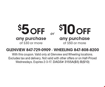 $5 off any purchase of $30 or more OR $10 off any purchase of $50 or more. With this coupon. Valid only at Glenview and Wheeling locations. Excludes tax and delivery. Not valid with other offers or on Half-Priced Wednesdays. Expires 2-3-17. DAGS# 3155A($5) B($10)
