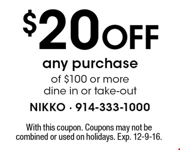$20 Off any purchaseof $100 or more dine in or take-out. With this coupon. Coupons may not be combined or used on holidays. Exp. 12-9-16.