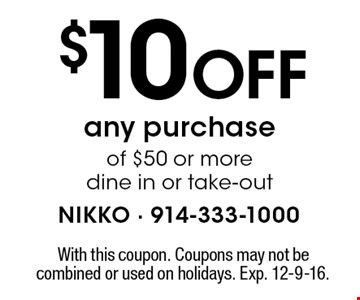 $10 Off any purchaseof $50 or more. Dine in or take-out. With this coupon. Coupons may not be combined or used on holidays. Exp. 12-9-16.