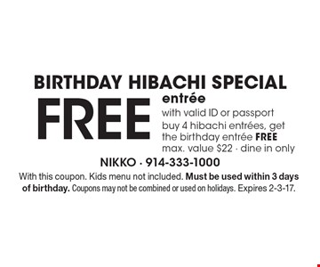 Birthday hibachi special! Free entree with valid ID or passport. Buy 4 hibachi entrees, get the birthday entree free. Max. value $22 - dine in only. With this coupon. Kids menu not included. Must be used within 3 days of birthday. Coupons may not be combined or used on holidays. Expires 2-3-17.