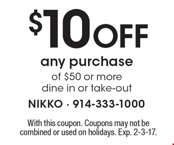 $10 Off any purchase of $50 or more. Dine in or take-out. With this coupon. Coupons may not be combined or used on holidays. Exp. 2-3-17.