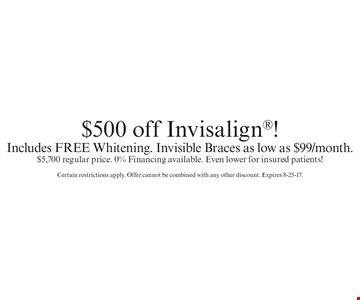 $500 off Invisalign®! Includes FREE Whitening. Invisible Braces as low as $99/month. $5,700 regular price. 0% Financing available. Even lower for insured patients! Certain restrictions apply. Offer cannot be combined with any other discount. Expires 8-25-17.