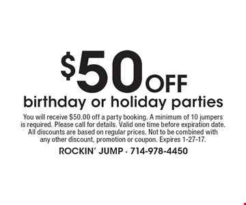 $50 Off birthday or holiday parties. You will receive $50.00 off a party booking. A minimum of 10 jumpers is required. Please call for details. Valid one time before expiration date. All discounts are based on regular prices. Not to be combined with any other discount, promotion or coupon. Expires 1-27-17..