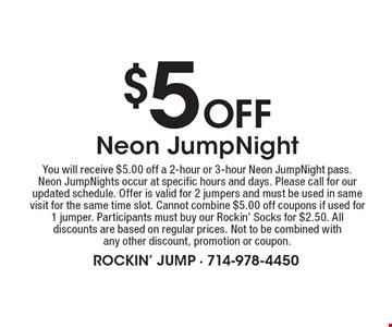 $5 Off Neon JumpNight. You will receive $5.00 off a 2-hour or 3-hour Neon JumpNight pass. Neon JumpNights occur at specific hours and days. Please call for our updated schedule. Offer is valid for 2 jumpers and must be used in same visit for the same time slot. Cannot combine $5.00 off coupons if used for 1 jumper. Participants must buy our Rockin' Socks for $2.50. All discounts are based on regular prices. Not to be combined with any other discount, promotion or coupon..