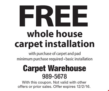 FREE whole house carpet installation with purchase of carpet and pad minimum purchase required - basic installation. With this coupon. Not valid with other offers or prior sales. Offer expires 12/2/16.