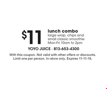 $11 lunch combo large wrap, chips and small classic smoothie, Mon-Fri 10am to 2pm. With this coupon. Not valid with other offers or discounts. Limit one per person. In-store only. Expires 11-11-16.