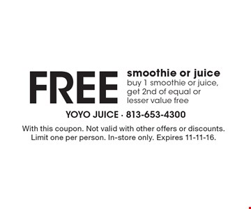 Free smoothie or juice, buy 1 smoothie or juice, get 2nd of equal or lesser value free. With this coupon. Not valid with other offers or discounts. Limit one per person. In-store only. Expires 11-11-16.