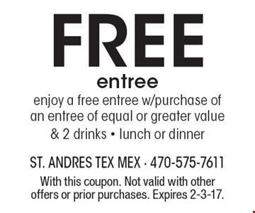 free entree enjoy a free entree with purchase of an entree of equal or greater value & 2 drinks - lunch or dinner. With this coupon. Not valid with other offers or prior purchases. Expires 2-3-17.