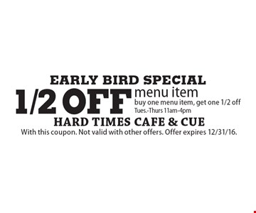 EARLY BIRD SPECIAL 1/2 off menu item buy one menu item, get one 1/2 off Tues.-Thurs 11am-4pm. With this coupon. Not valid with other offers. Offer expires 12/31/16.