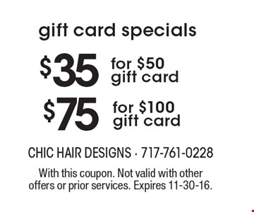 Gift card specials. $75 for $100 gift card OR $35 for $50 gift card. With this coupon. Not valid with other offers or prior services. Expires 11-30-16.