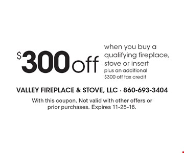 $300 off when you buy a qualifying fireplace, stove or insert plus an additional $300 off tax credit. With this coupon. Not valid with other offers or prior purchases. Expires 11-25-16.