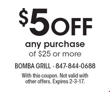 $5 Off any purchase of $25 or more. With this coupon. Not valid with other offers. Expires 2-3-17.