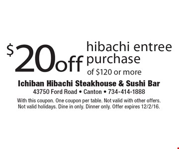 $20 off hibachi entree purchase of $120 or more. With this coupon. One coupon per table. Not valid with other offers. Not valid holidays. Dine in only. Dinner only. Offer expires 12/2/16.