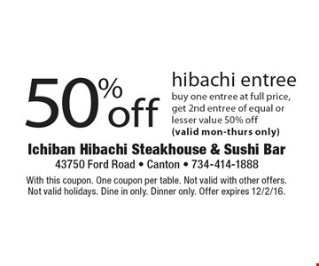 50% off hibachi entree. Buy one entree at full price, get 2nd entree of equal or lesser value 50% off (valid Mon-Thurs only). With this coupon. One coupon per table. Not valid with other offers. Not valid holidays. Dine in only. Dinner only. Offer expires 12/2/16.