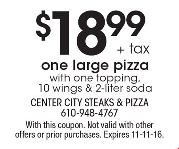$18.99 + tax one large pizza with one topping, 10 wings & 2-liter soda. With this coupon. Not valid with other offers or prior purchases. Expires 11-11-16.