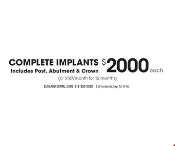 Complete Implants For $2000 Each - Includes Post, Abutment & Crown (or $167/month for 12 months). Call for details. Exp. 12-31-16.
