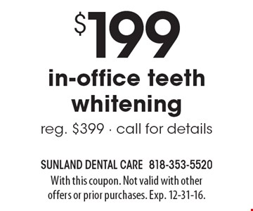 $199 In-Office Teeth Whitening. Reg. $399. Call for details. With this coupon. Not valid with other offers or prior purchases. Exp. 12-31-16.