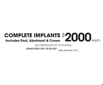 COMPLETE IMPLANTS $2000 each. Includes Post, Abutment & Crown (or $167/month for 12 months). Call for details. Exp. 3-13-17.